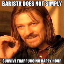 Create A Meme - barista does not simply survive frappuccino happy hour create meme