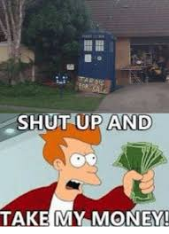 Shut Up And Take My Money Meme - tardis shut up and take my money meme on me me