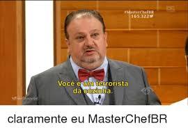 Masterchef Meme - masterchef br 165322 voce é um terrorista da cozinh claramente eu