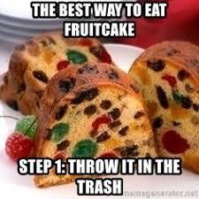 Fruitcake Meme - the best way to eat fruitcake step 1 throw it in the trash