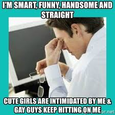 Funny Gay Guy Memes - i m smart funny handsome and straight cute girls are intimidated