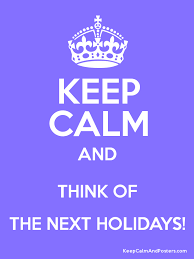 keep calm and think of the next holidays keep calm and posters