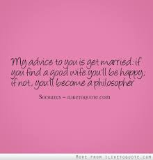marriage advice quotes my advice to you is get married if you find a you ll be