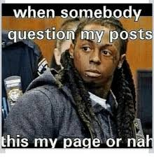 Or Nah Meme - when somebody question my posts this my page or nah meme on me me