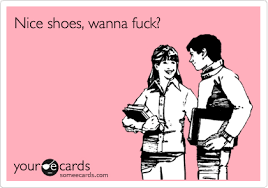 Wanna Fuck Meme - nice shoes wanna fuck flirting ecard