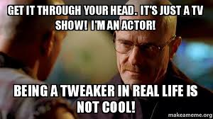 Tweaker Memes - get it through your head it s just a tv show i m an actor being