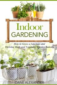 indoor gardening how to grow a luscious and thriving herb and