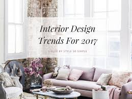 top interior design trends for 2017 style so simple