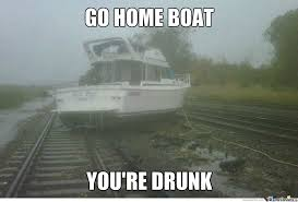 Boat Meme - go home boat you re drunk by yetitroll meme center