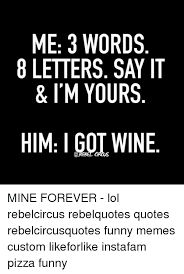 Meme Letters - me 3 words 8 letters say it i m yours him i gol wine mine forever