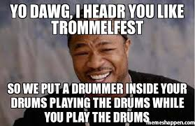 Drummer Meme - yo dawg i headr you like trommelfest so we put a drummer inside