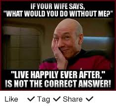 Internet Wife Meme - if your wife says what would you do without mep is not the correct