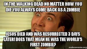 Zombie Jesus Meme - in the walking dead no matter how you die you always come back as