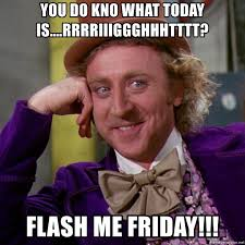 Today Is Friday Meme - you do kno what today is rrrriiiggghhhtttt flash me friday