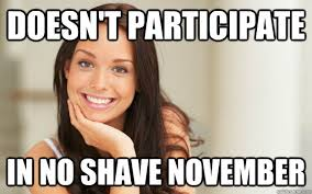 No Shave November Memes - doesn t participate in no shave november good girl gina quickmeme
