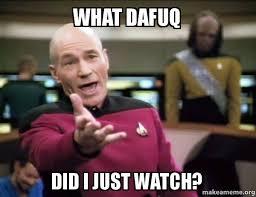 Dafuq Meme - what dafuq did i just watch annoyed picard make a meme