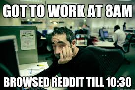 Best Office Memes - got to work at 8am browsed reddit till 10 30 lazy office worker