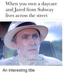 Subway Meme - when you own a davcare and jared from subway lives across the street