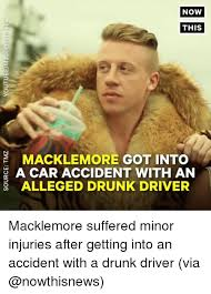 Macklemore Meme - now this macklemore got into a car accident with an 2alleged drunk