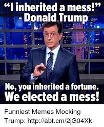 Mess Meme - i inherited a mess donald trump no you inherited a fortune we