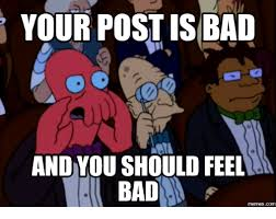 Why Would You Post That Meme - your post is bad and you should feel memescom feel meme on me me