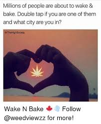 Wake N Bake Meme - millions of people are about to wake bake double tap if you are