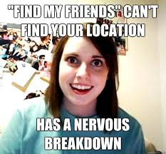 Find Your Meme - find my friends can t find your location has a nervous breakdown