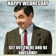 Happy Wednesday Meme - happy wednesday get out there and be awesome mr bean meme generator