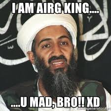 Mad Bro Meme - i am airg king u mad bro xd osama bin laden troll mad