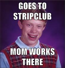 Make Bad Luck Brian Meme - goes to stripclub mom works there bad luck brian mad about memes
