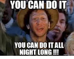 Meme You Can Do It - you can doit you can do it all night long memes com you can do