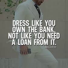 dress like you own the bank not like you need a loan from it how
