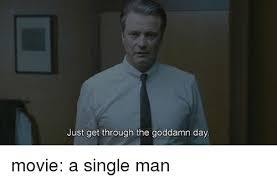 Single Man Meme - just get through the goddamn day movie a single man meme on me me