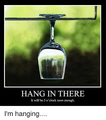 Hang In There Meme - hang in there it will be 5 o clock soon enough i m hanging meme