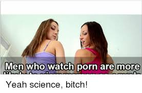 Yeah Science Meme - men who watch porn are more yeah science bitch bitch meme on me me