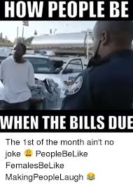 1st Of The Month Meme - how people be when the bills due the 1st of the month ain t no joke