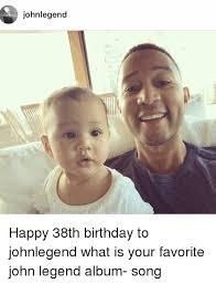 John Legend Meme - johnlegend happy 38th birthday to johnlegend what is your favorite