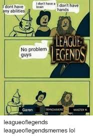Garen Memes - i don t have a don t have brain i dont have hands any abilities