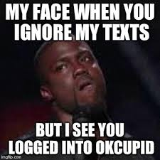 Ok Cupid Meme - my face when you ignore my texts but i see you logged into okcupid meme