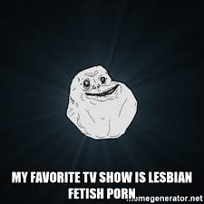 Lesbian Porn Meme - my favorite tv show is lesbian fetish porn forever alone date