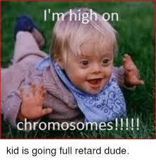 Retard Memes - i mhigho chromosomes n kid is going full retard dude meme on