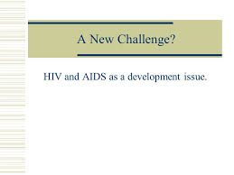 Challenge Hiv A New Challenge Hiv And Aids As A Development Issue Ppt