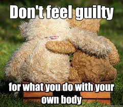 Teddy Meme - don t feel guilty for what you do with your own body pro choice
