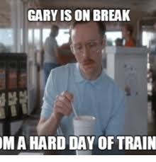 Gary Meme - gary is on break ma hard day of train gary meme on sizzle