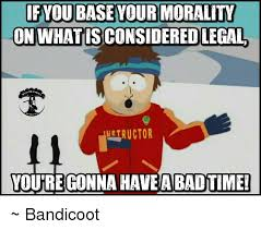 You Re Gonna Have A Bad Time Meme Generator - if youbase your morality on what isconsidered legal ngtructor youre