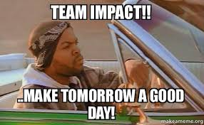 Impact Meme - team impact make tomorrow a good day today was a good day