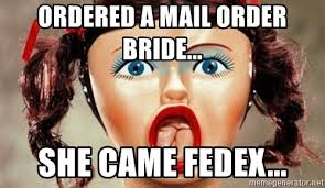 Mail Order Bride Meme - ordered a mail order bride she came fedex surprised blow