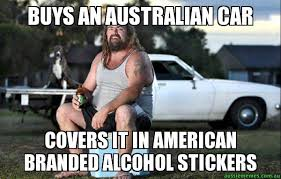 Australian Memes - buys an australian car covers it in american branded alcohol