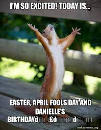 Im So Excited Meme - i m so excited today is easter april fools day and danielle s