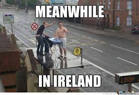 Ireland Memes - meanwhile in ireland by aarond001 meme center